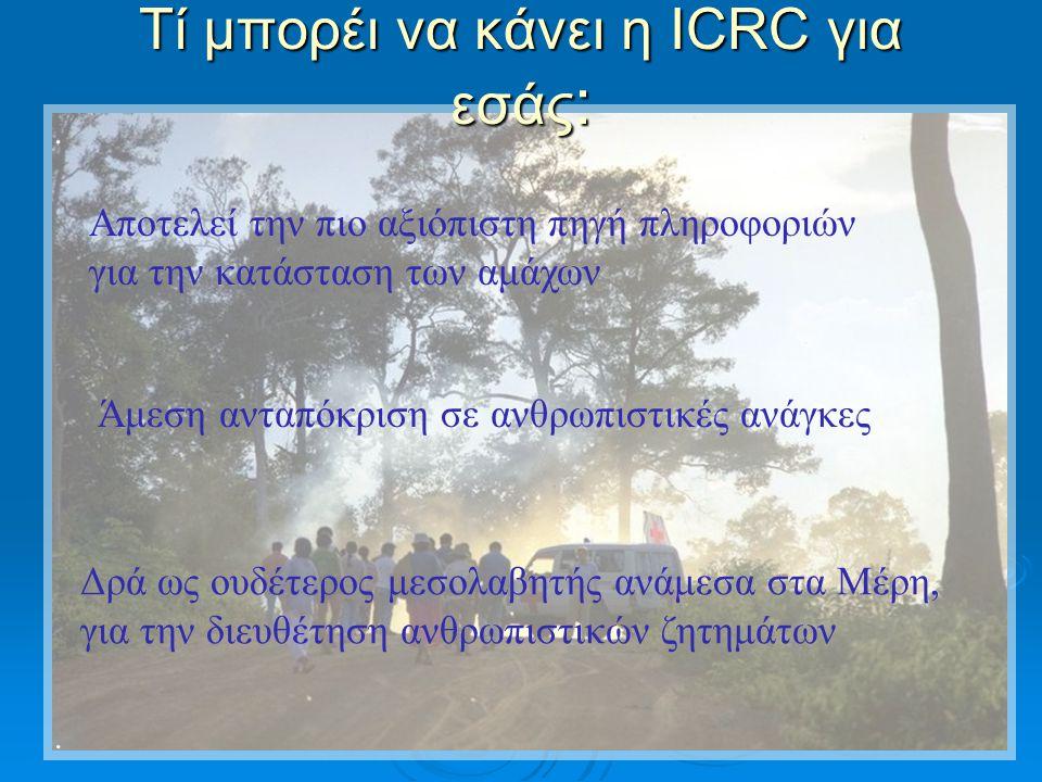 .... Τί μπορέι να κάνει η ICRC για εσάς : Αποτελεί την πιο αξιόπιστη πηγή πληροφοριών για την κατάσταση των αμάχων Άμεση ανταπόκριση σε ανθρωπιστικές