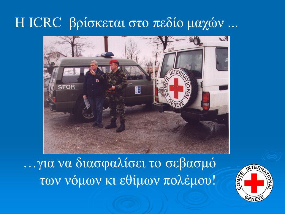 …για να διασφαλίσει το σεβασμό των νόμων κι εθίμων πολέμου! Η ICRC βρίσκεται στο πεδίο μαχών...