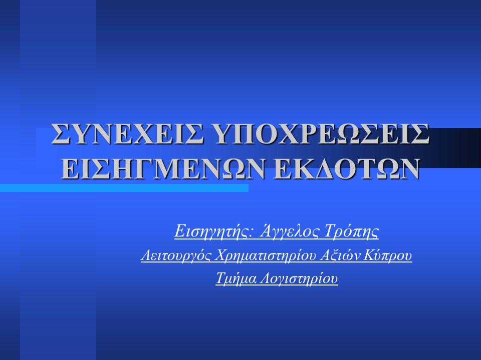 ΣΥΝΕΧΕΙΣ ΥΠΟΧΡΕΩΣΕΙΣ ΕΙΣΗΓΜΕΝΩΝ ΕΚΔΟΤΩΝ Εισηγητής: Άγγελος Τρόπης Λειτουργός Χρηματιστηρίου Αξιών Κύπρου Τμήμα Λογιστηρίου