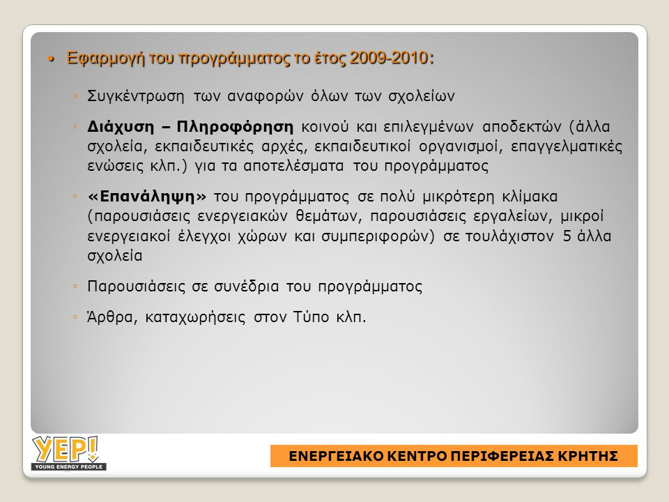  Εφαρμογή του προγράμματος το έτος 2009-2010 : ◦Συγκέντρωση των αναφορών όλων των σχολείων ◦Διάχυση – Πληροφόρηση κοινού και επιλεγμένων αποδεκτών (άλλα σχολεία, εκπαιδευτικές αρχές, εκπαιδευτικοί οργανισμοί, επαγγελματικές ενώσεις κλπ.) για τα αποτελέσματα του προγράμματος ◦«Επανάληψη» του προγράμματος σε πολύ μικρότερη κλίμακα (παρουσιάσεις ενεργειακών θεμάτων, παρουσιάσεις εργαλείων, μικροί ενεργειακοί έλεγχοι χώρων και συμπεριφορών) σε τουλάχιστον 5 άλλα σχολεία ◦Παρουσιάσεις σε συνέδρια του προγράμματος ◦Άρθρα, καταχωρήσεις στον Τύπο κλπ.