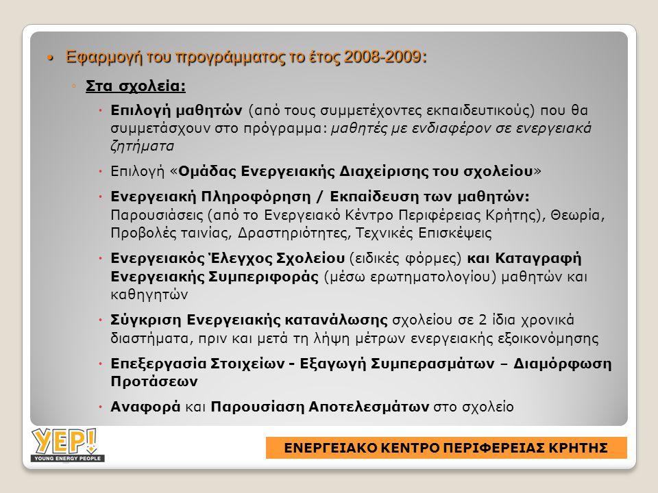  Εφαρμογή του προγράμματος το έτος 2008-2009 : ◦Στα σχολεία:  Επιλογή μαθητών (από τους συμμετέχοντες εκπαιδευτικούς) που θα συμμετάσχουν στο πρόγραμμα: μαθητές με ενδιαφέρον σε ενεργειακά ζητήματα  Επιλογή «Ομάδας Ενεργειακής Διαχείρισης του σχολείου»  Ενεργειακή Πληροφόρηση / Εκπαίδευση των μαθητών: Παρουσιάσεις (από το Ενεργειακό Κέντρο Περιφέρειας Κρήτης), Θεωρία, Προβολές ταινίας, Δραστηριότητες, Τεχνικές Επισκέψεις  Ενεργειακός Έλεγχος Σχολείου (ειδικές φόρμες) και Καταγραφή Ενεργειακής Συμπεριφοράς (μέσω ερωτηματολογίου) μαθητών και καθηγητών  Σύγκριση Ενεργειακής κατανάλωσης σχολείου σε 2 ίδια χρονικά διαστήματα, πριν και μετά τη λήψη μέτρων ενεργειακής εξοικονόμησης  Επεξεργασία Στοιχείων - Εξαγωγή Συμπερασμάτων – Διαμόρφωση Προτάσεων  Αναφορά και Παρουσίαση Αποτελεσμάτων στο σχολείο ΕΝΕΡΓΕΙΑΚΟ ΚΕΝΤΡΟ ΠΕΡΙΦΕΡΕΙΑΣ ΚΡΗΤΗΣ