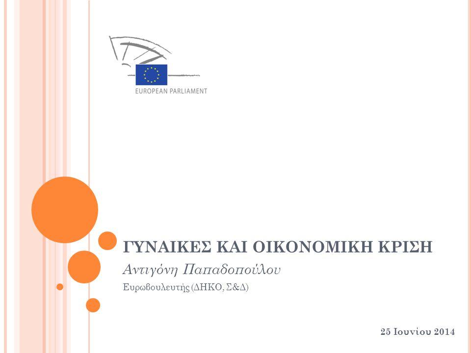 ΓΥΝΑΙΚΕΣ ΚΑΙ ΟΙΚΟΝΟΜΙΚΗ ΚΡΙΣΗ Αντιγόνη Παπαδοπούλου Ευρωβουλευτής (ΔΗΚΟ, Σ&Δ) 25 Ιουνίου 2014