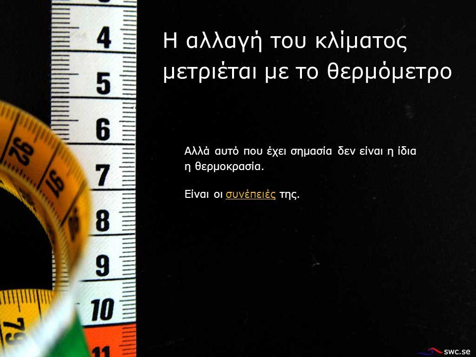 Η αλλαγή του κλίματος μετριέται με το θερμόμετρο Αλλά αυτό που έχει σημασία δεν είναι η ίδια η θερμοκρασία.