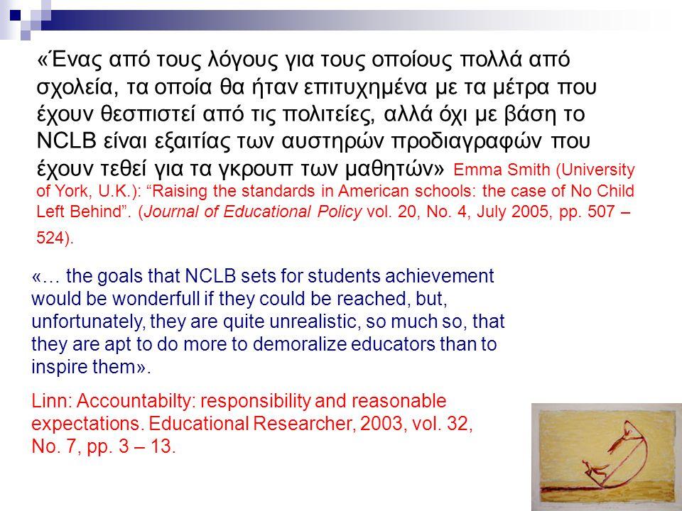 15 «Ένας από τους λόγους για τους οποίους πολλά από σχολεία, τα οποία θα ήταν επιτυχημένα με τα μέτρα που έχουν θεσπιστεί από τις πολιτείες, αλλά όχι με βάση το NCLB είναι εξαιτίας των αυστηρών προδιαγραφών που έχουν τεθεί για τα γκρουπ των μαθητών» Emma Smith (University of York, U.K.): Raising the standards in American schools: the case of No Child Left Behind .