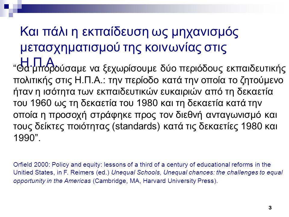 3 Θα μπορούσαμε να ξεχωρίσουμε δύο περιόδους εκπαιδευτικής πολιτικής στις Η.Π.Α.: την περίοδο κατά την οποία το ζητούμενο ήταν η ισότητα των εκπαιδευτικών ευκαιριών από τη δεκαετία του 1960 ως τη δεκαετία του 1980 και τη δεκαετία κατά την οποία η προσοχή στράφηκε προς τον διεθνή ανταγωνισμό και τους δείκτες ποιότητας (standards) κατά τις δεκαετίες 1980 και 1990 .