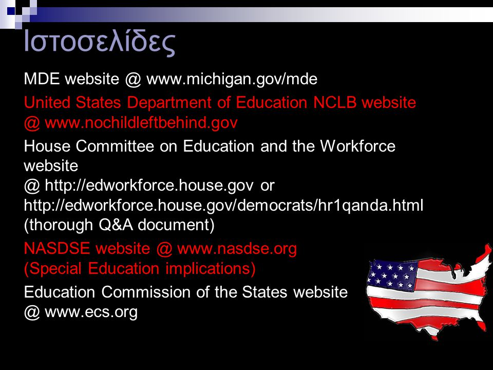 38 MDE website @ www.michigan.gov/mde United States Department of Education NCLB website @ www.nochildleftbehind.gov House Committee on Education and the Workforce website @ http://edworkforce.house.gov or http://edworkforce.house.gov/democrats/hr1qanda.html (thorough Q&A document) NASDSE website @ www.nasdse.org (Special Education implications) Education Commission of the States website @ www.ecs.org Ιστοσελίδες