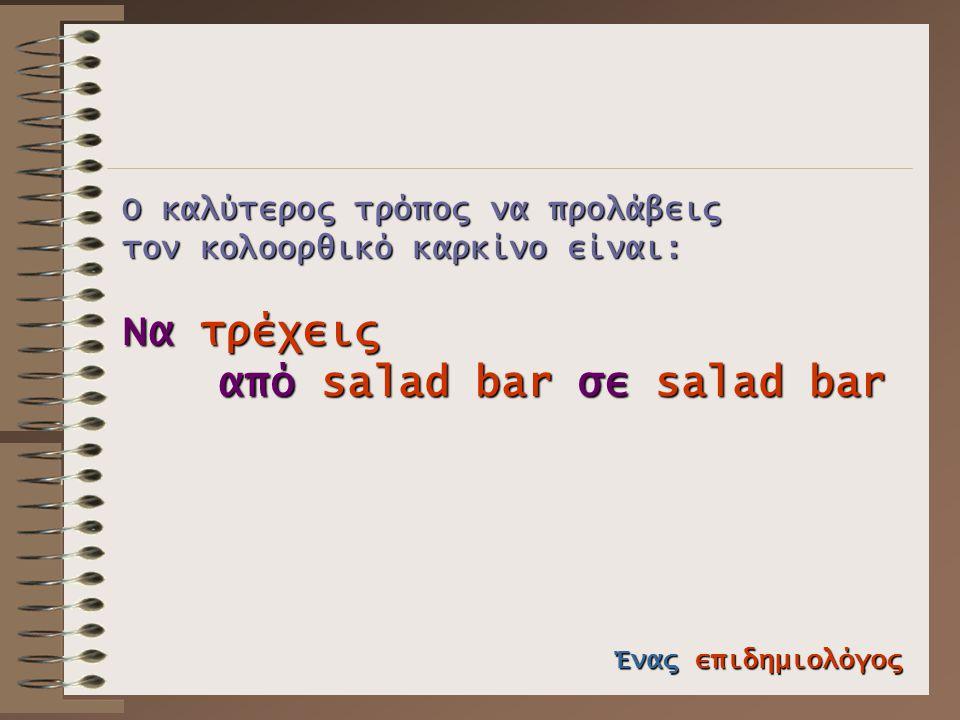 Ο καλύτερος τρόπος να προλάβεις τον κολοορθικό καρκίνο είναι: Να τρέχεις από salad bar σε salad bar Ένας επιδημιολόγος