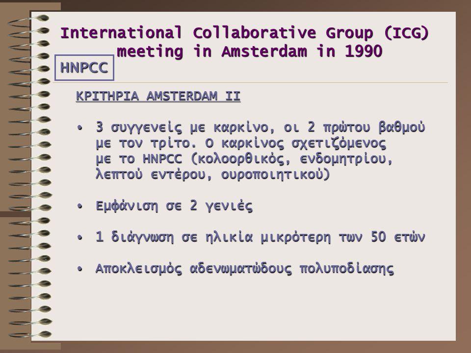 International Collaborative Group (ICG) meeting in Amsterdam in 1990 ΚΡΙΤΗΡΙΑ AMSTERDAM ΙΙ •3 συγγενείς με καρκίνο, οι 2 πρώτου βαθμού με τον τρίτο. Ο