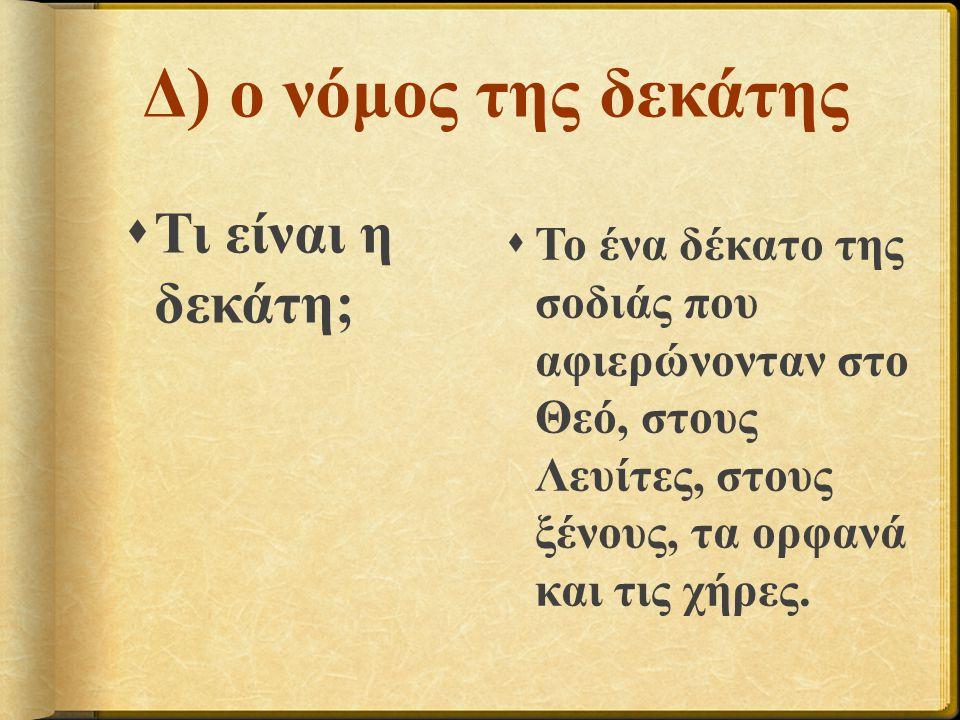 Δ) ο νόμος της δεκάτης  Τι είναι η δεκάτη;  Το ένα δέκατο της σοδιάς που αφιερώνονταν στο Θεό, στους Λευίτες, στους ξένους, τα ορφανά και τις χήρες.