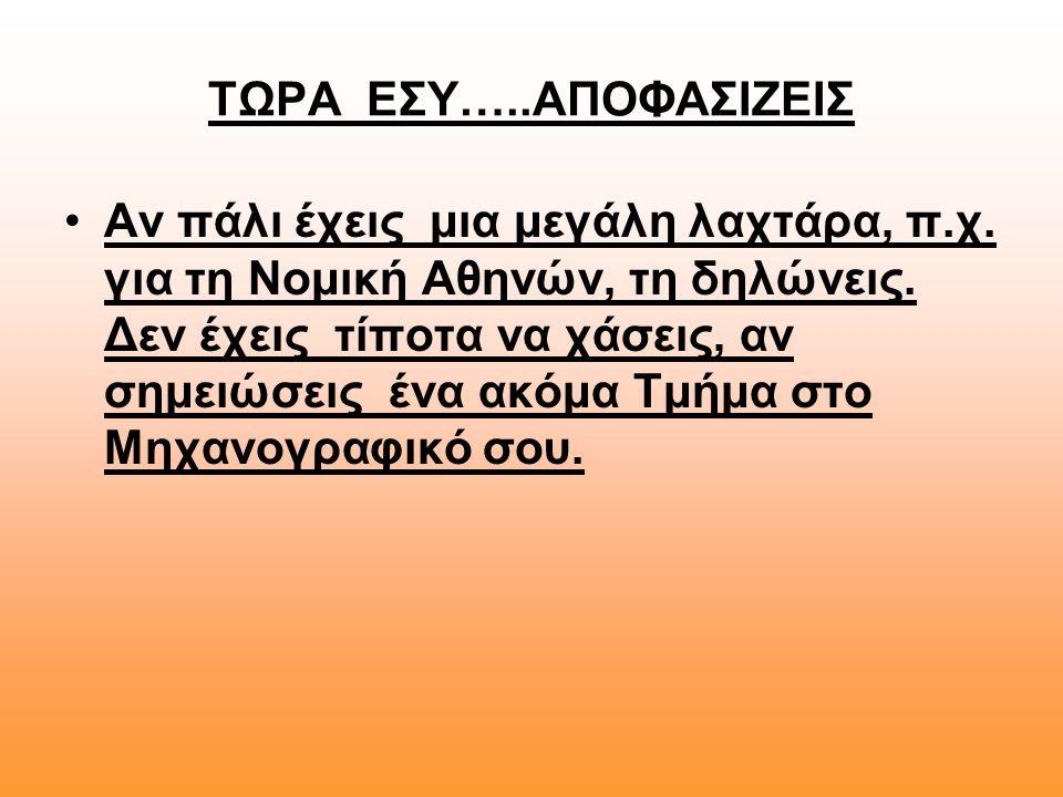 ΤΩΡΑ ΕΣΥ…..ΑΠΟΦΑΣΙΖΕΙΣ •Αν πάλι έχεις μια μεγάλη λαχτάρα, π.χ. για τη Νομική Αθηνών, τη δηλώνεις. Δεν έχεις τίποτα να χάσεις, αν σημειώσεις ένα ακόμα