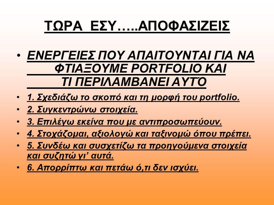 ΤΩΡΑ ΕΣΥ…..ΑΠΟΦΑΣΙΖΕΙΣ •ΕΝΕΡΓΕΙΕΣ ΠΟΥ ΑΠΑΙΤΟΥΝΤΑΙ ΓΙΑ ΝΑ ΦΤΙΑΞΟΥΜΕ PORTFOLIO ΚΑΙ ΤΙ ΠΕΡΙΛΑΜΒΑΝΕΙ ΑΥΤΌ •1. Σχεδιάζω το σκοπό και τη μορφή του portfolio