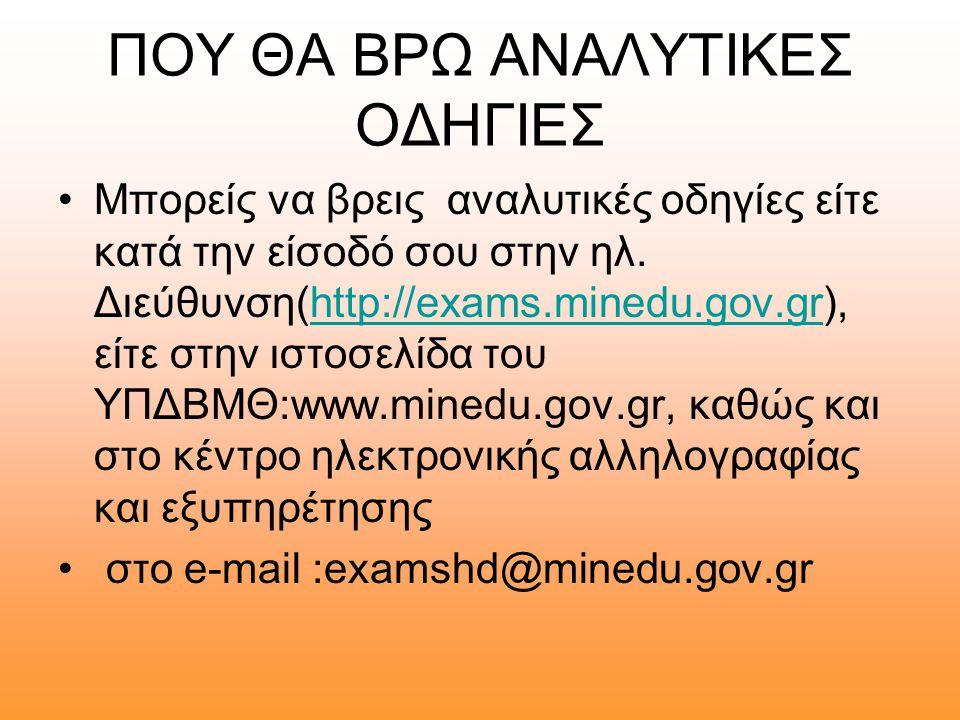 ΠΟΥ ΘΑ ΒΡΩ ΑΝΑΛΥΤΙΚΕΣ ΟΔΗΓΙΕΣ •Μπορείς να βρεις αναλυτικές οδηγίες είτε κατά την είσοδό σου στην ηλ. Διεύθυνση(http://exams.minedu.gov.gr), είτε στην