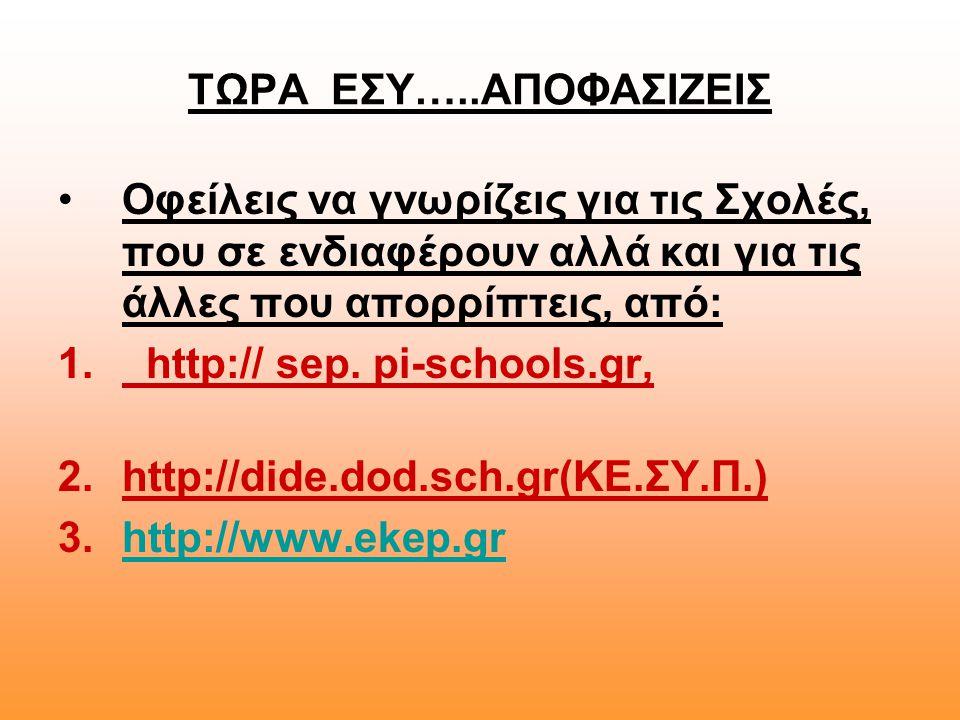 ΤΩΡΑ ΕΣΥ…..ΑΠΟΦΑΣΙΖΕΙΣ •Οφείλεις να γνωρίζεις για τις Σχολές, που σε ενδιαφέρουν αλλά και για τις άλλες που απορρίπτεις, από: 1. http:// sep. pi-schoo