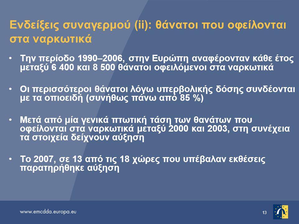 13 Ενδείξεις συναγερμού (ii): θάνατοι που οφείλονται στα ναρκωτικά •Την περίοδο 1990–2006, στην Ευρώπη αναφέρονταν κάθε έτος μεταξύ 6 400 και 8 500 θά