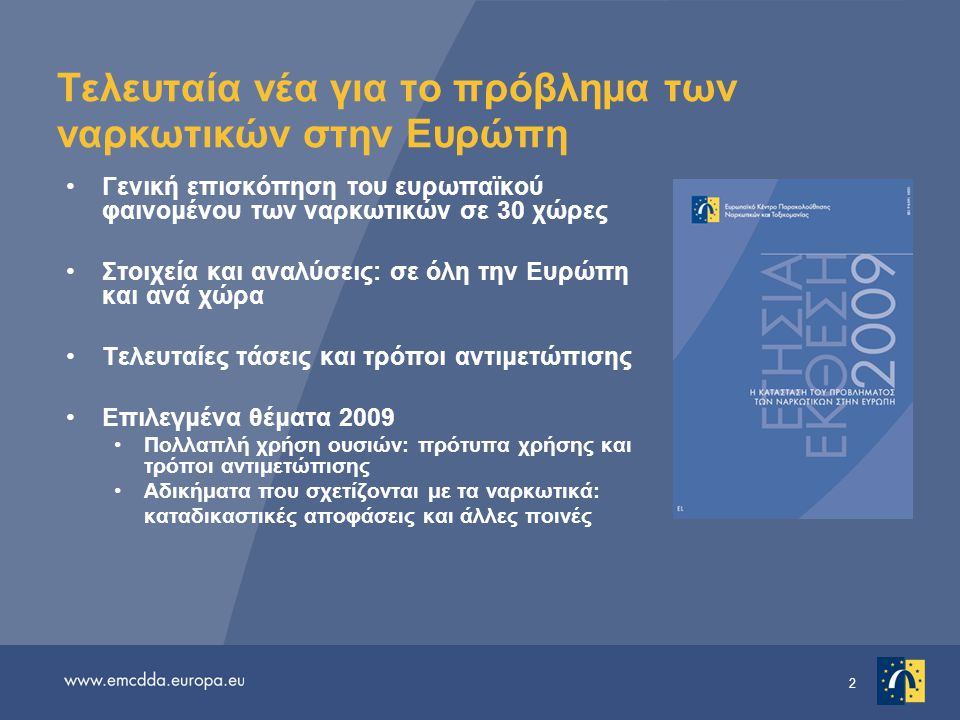 3 Πολυγλωσσικό πακέτο πληροφοριών Ετήσια έκθεση 2009 σε 23 γλώσσες •http://www.emcdda.europa.eu/events/2009/annual-reporthttp://www.emcdda.europa.eu/events/2009/annual-report •Συμπληρωματικό υλικό επί γραμμής •Δελτίο στατιστικών στοιχείων •Γενική επισκόπηση κάθε χώρας •Επιλεγμένα θέματα •Εθνικές εκθέσεις του δικτύου Reitox