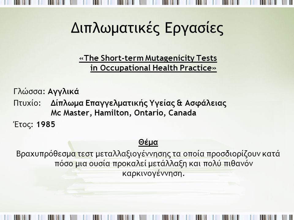 Διπλωματικές Εργασίες «The Short-term Mutagenicity Tests in Occupational Health Practice» Γλώσσα: Αγγλικά Πτυχίο: Δίπλωμα Επαγγελματικής Υγείας & Ασφάλειας Mc Master, Hamilton, Ontario, Canada Έτος: 1985 Θέμα Βραχυπρόθεσμα τεστ μεταλλαξιογέννησης τα οποία προσδιορίζουν κατά πόσο μια ουσία προκαλεί μετάλλαξη και πολύ πιθανόν καρκινογέννηση.