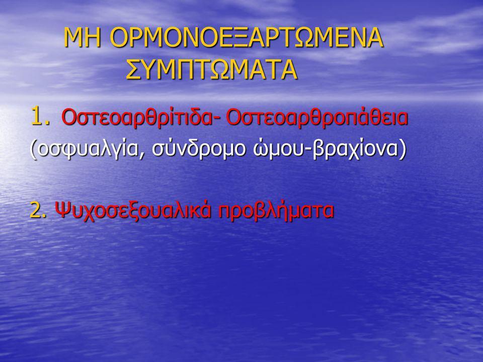 ΜΗ ΟΡΜΟΝΟΕΞΑΡΤΩΜΕΝΑ ΣΥΜΠΤΩΜΑΤΑ ΜΗ ΟΡΜΟΝΟΕΞΑΡΤΩΜΕΝΑ ΣΥΜΠΤΩΜΑΤΑ 1. Οστεοαρθρίτιδα- Οστεοαρθροπάθεια (οσφυαλγία, σύνδρομο ώμου-βραχίονα) 2. Ψυχοσεξουαλικ