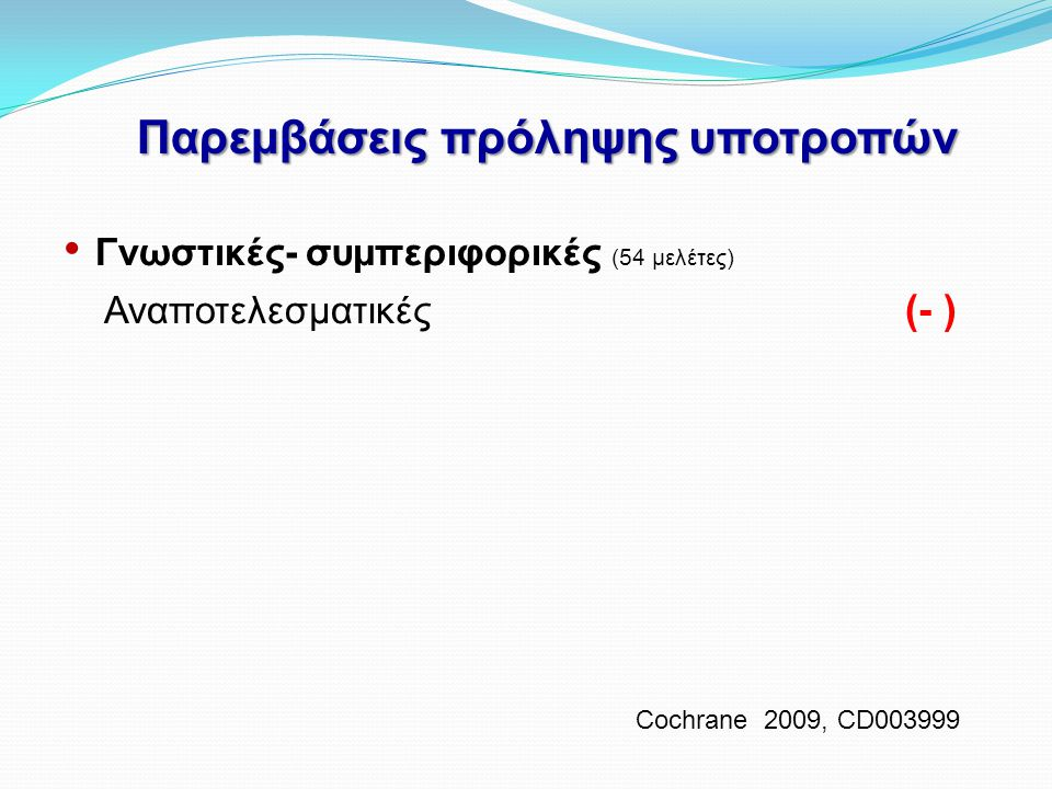 Παρεμβάσεις πρόληψης υποτροπών • Γνωστικές- συμπεριφορικές (54 μελέτες) Αναποτελεσματικές (- ) Cochrane 2009, CD003999