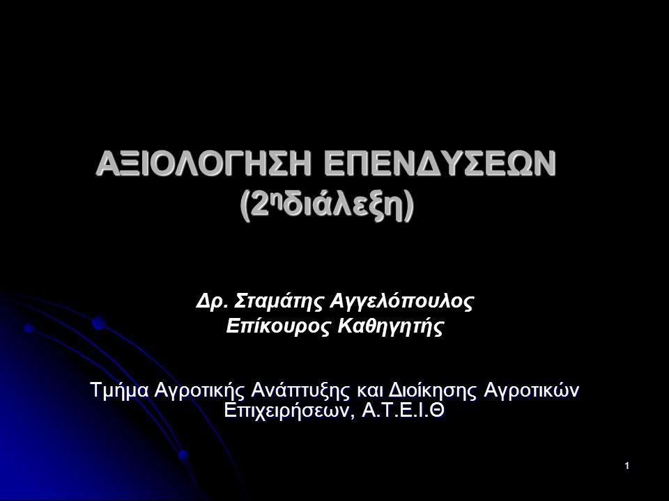 1 ΑΞΙΟΛΟΓΗΣΗ ΕΠΕΝΔΥΣΕΩΝ (2 η διάλεξη) Δρ. Σταμάτης Αγγελόπουλος Επίκουρος Καθηγητής Τμήμα Αγροτικής Ανάπτυξης και Διοίκησης Αγροτικών Επιχειρήσεων, Α.