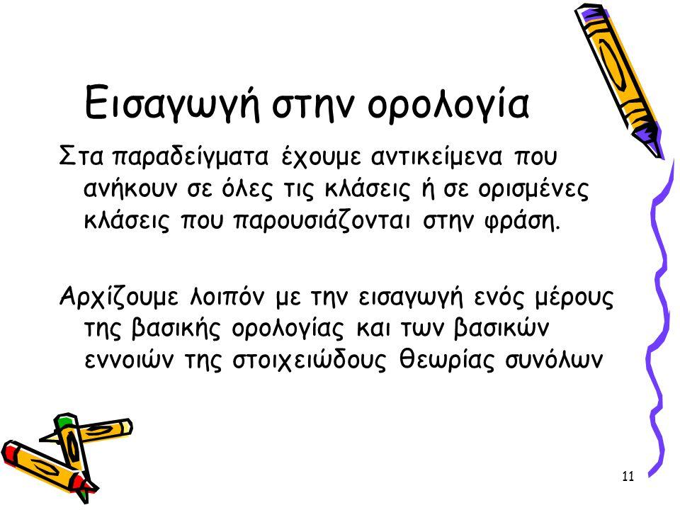 11 Εισαγωγή στην ορολογία Στα παραδείγματα έχουμε αντικείμενα που ανήκουν σε όλες τις κλάσεις ή σε ορισμένες κλάσεις που παρουσιάζονται στην φράση. Αρ