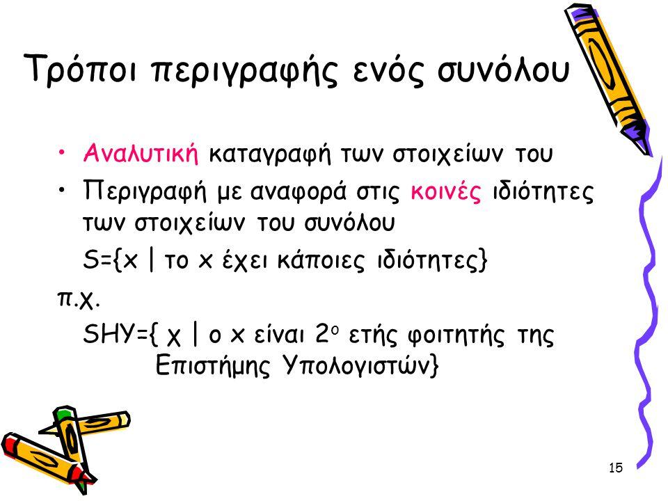 15 Τρόποι περιγραφής ενός συνόλου •Αναλυτική καταγραφή των στοιχείων του •Περιγραφή με αναφορά στις κοινές ιδιότητες των στοιχείων του συνόλου S={x  