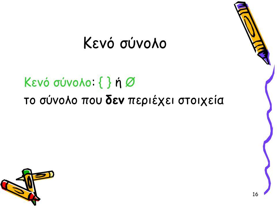 16 Κενό σύνολο Κενό σύνολο: { } ή Ø το σύνολο που δεν περιέχει στοιχεία