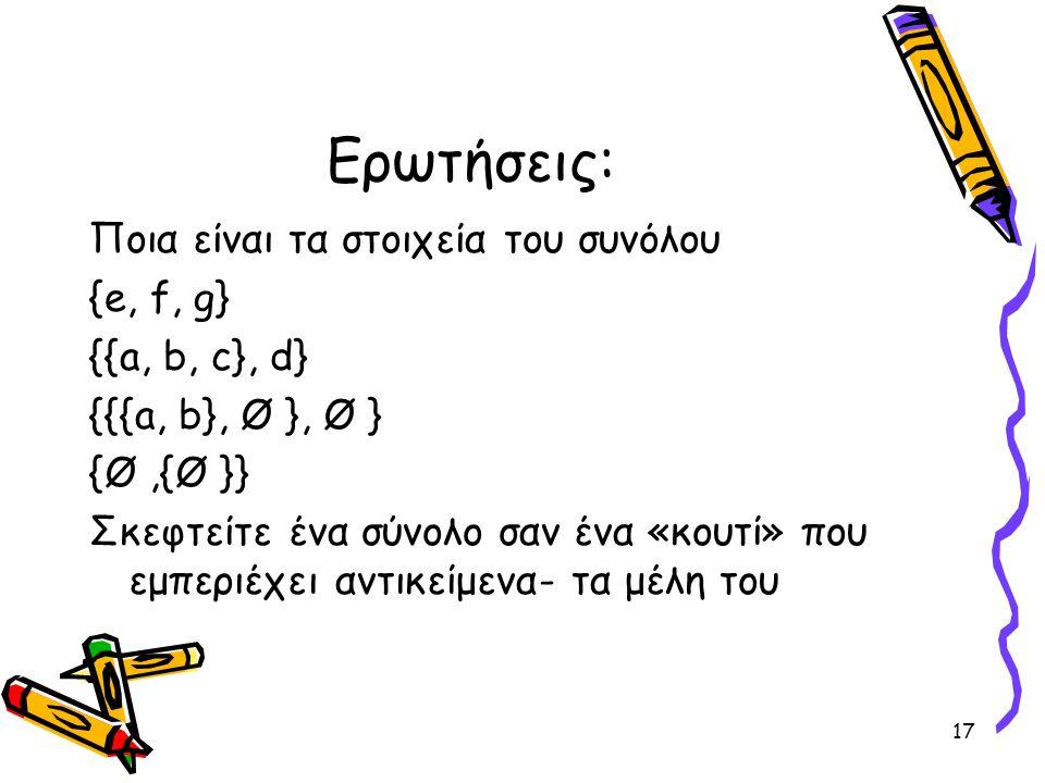 17 Ερωτήσεις: Ποια είναι τα στοιχεία του συνόλου {e, f, g} {{a, b, c}, d} {{{a, b}, Ø }, Ø } {Ø,{Ø }} Σκεφτείτε ένα σύνολο σαν ένα «κουτί» που εμπεριέ