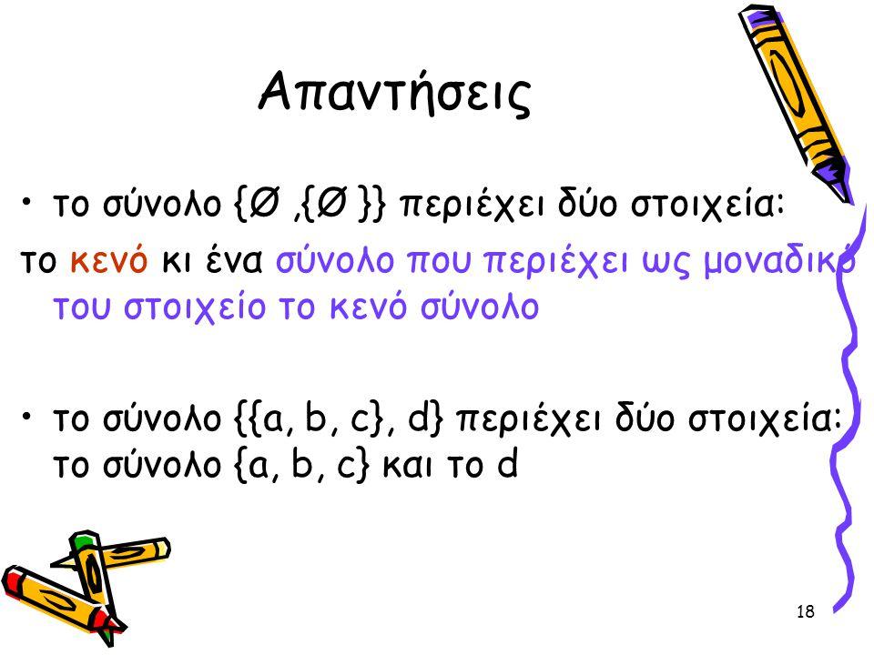 18 Απαντήσεις •το σύνολο {Ø,{Ø }} περιέχει δύο στοιχεία: το κενό κι ένα σύνολο που περιέχει ως μοναδικό του στοιχείο το κενό σύνολο •το σύνολο {{a, b,