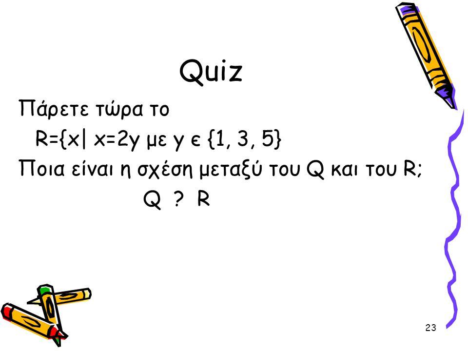 23 Quiz Πάρετε τώρα το R={x  x=2y με y є {1, 3, 5} Ποια είναι η σχέση μεταξύ του Q και του R; Q ? R