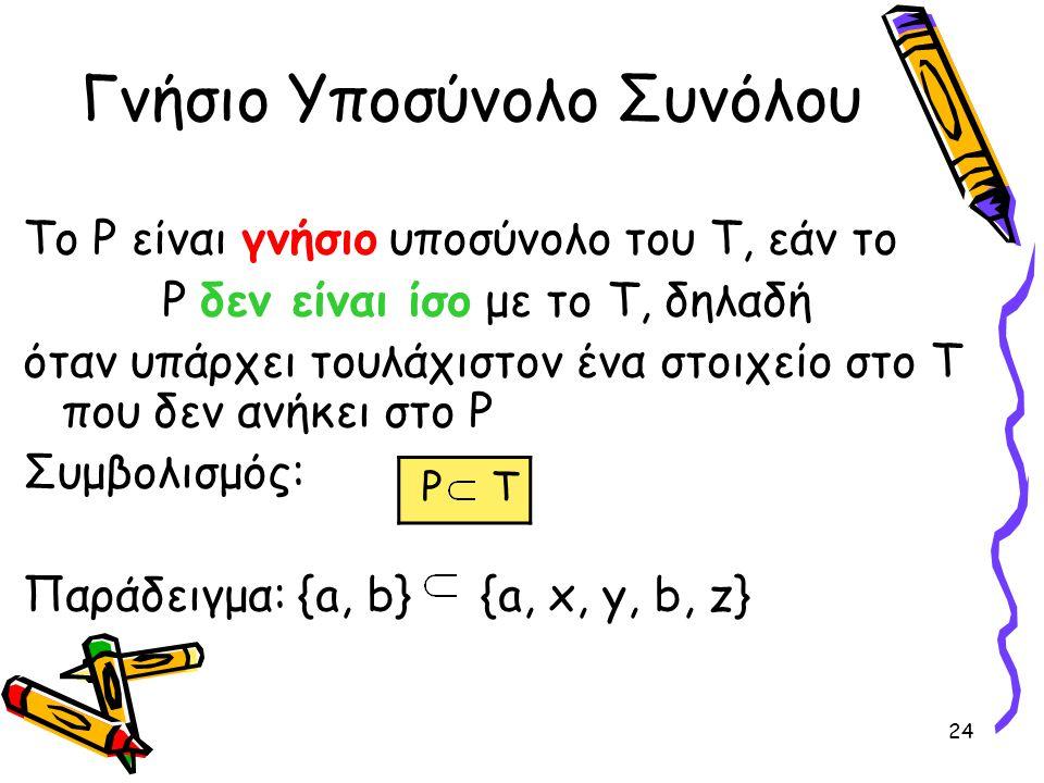 24 Γνήσιο Υποσύνολο Συνόλου Το P είναι γνήσιο υποσύνολο του Τ, εάν το P δεν είναι ίσο με το Τ, δηλαδή όταν υπάρχει τουλάχιστον ένα στοιχείο στο Τ που