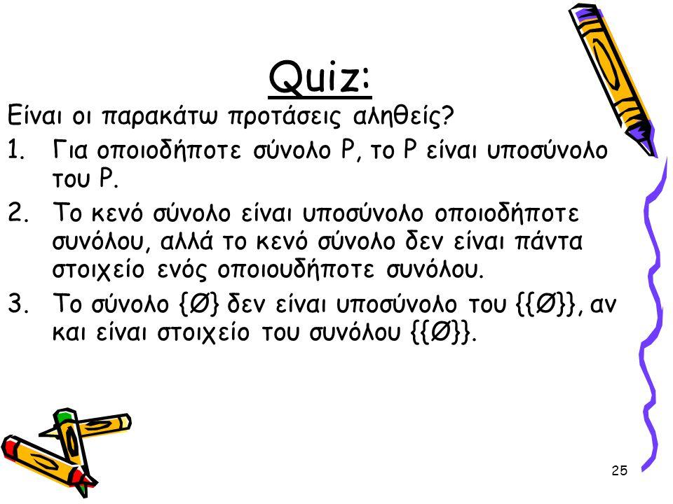 25 Quiz: Είναι οι παρακάτω προτάσεις αληθείς? 1.Για οποιοδήποτε σύνολο P, το P είναι υποσύνολο του P. 2.Το κενό σύνολο είναι υποσύνολο οποιοδήποτε συν
