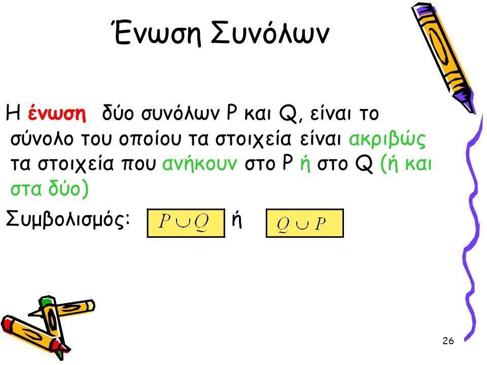 26 Ένωση Συνόλων Η ένωση δύο συνόλων P και Q, είναι το σύνολο του οποίου τα στοιχεία είναι ακριβώς τα στοιχεία που ανήκουν στο P ή στο Q (ή και στα δύ