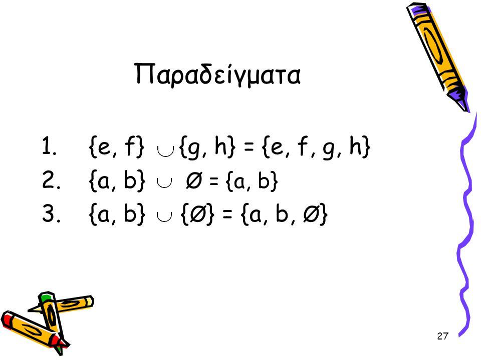 27 Παραδείγματα 1.{e, f} {g, h} = {e, f, g, h} 2.{a, b} Ø = {a, b} 3.{a, b} { Ø } = {a, b, Ø }