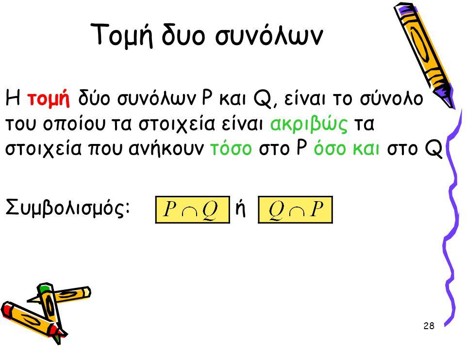 28 Τομή δυο συνόλων Η τομή δύο συνόλων P και Q, είναι το σύνολο του οποίου τα στοιχεία είναι ακριβώς τα στοιχεία που ανήκουν τόσο στο P όσο και στο Q