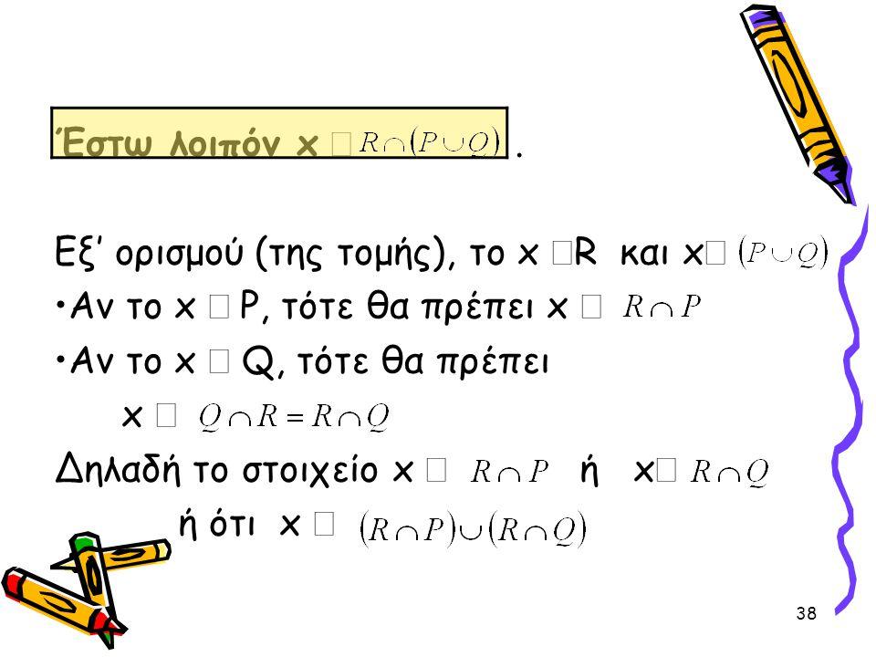 38 Έστω λοιπόν x . Εξ' ορισμού (της τομής), το x  R και x  •Αν το x  P, τότε θα πρέπει x  •Αν το x  Q, τότε θα πρέπει x  Δηλαδή το στοιχείο x