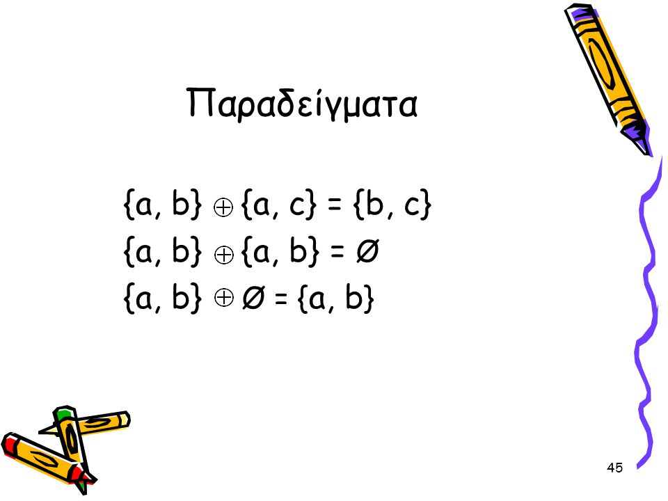 45 Παραδείγματα {a, b} {a, c} = {b, c} {a, b} {a, b} = Ø {a, b} Ø = { a, b }