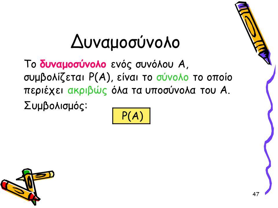 47 Δυναμοσύνολο Το δυναμοσύνολο ενός συνόλου Α, συμβολίζεται P(A), είναι το σύνολο το οποίο περιέχει ακριβώς όλα τα υποσύνολα του Α. Συμβολισμός: P(A)
