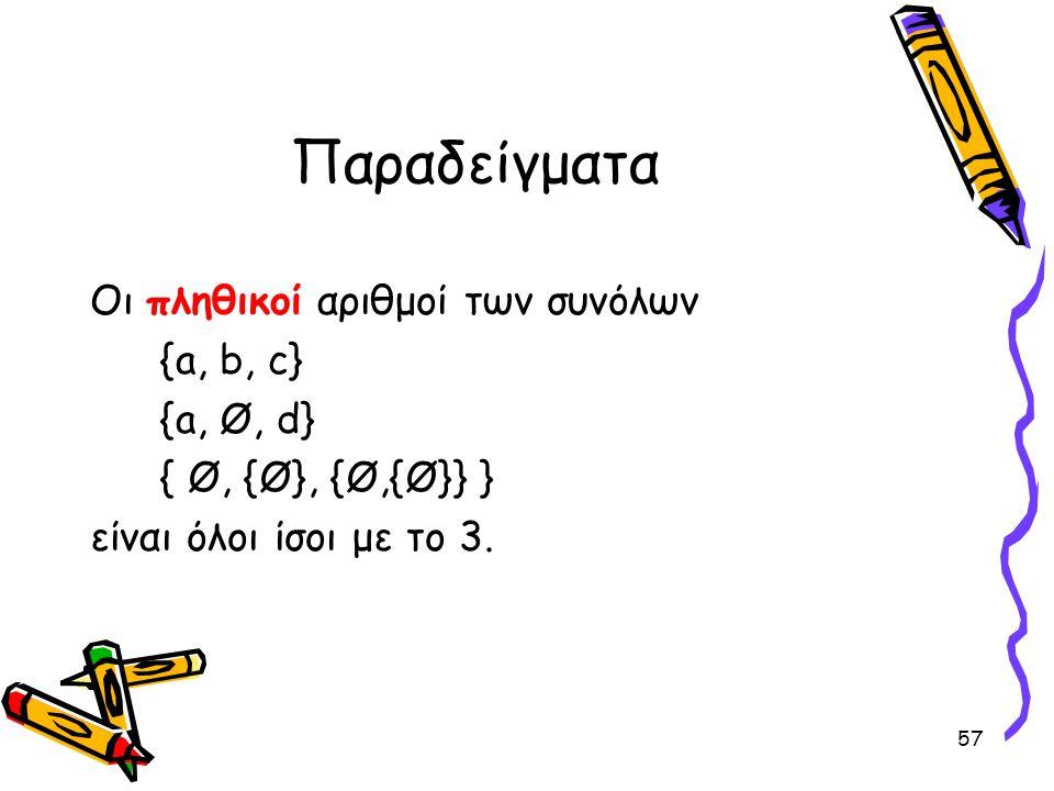 57 Παραδείγματα Οι πληθικοί αριθμοί των συνόλων {a, b, c} {a, Ø, d} { Ø, {Ø}, {Ø,{Ø}} } είναι όλοι ίσοι με το 3.