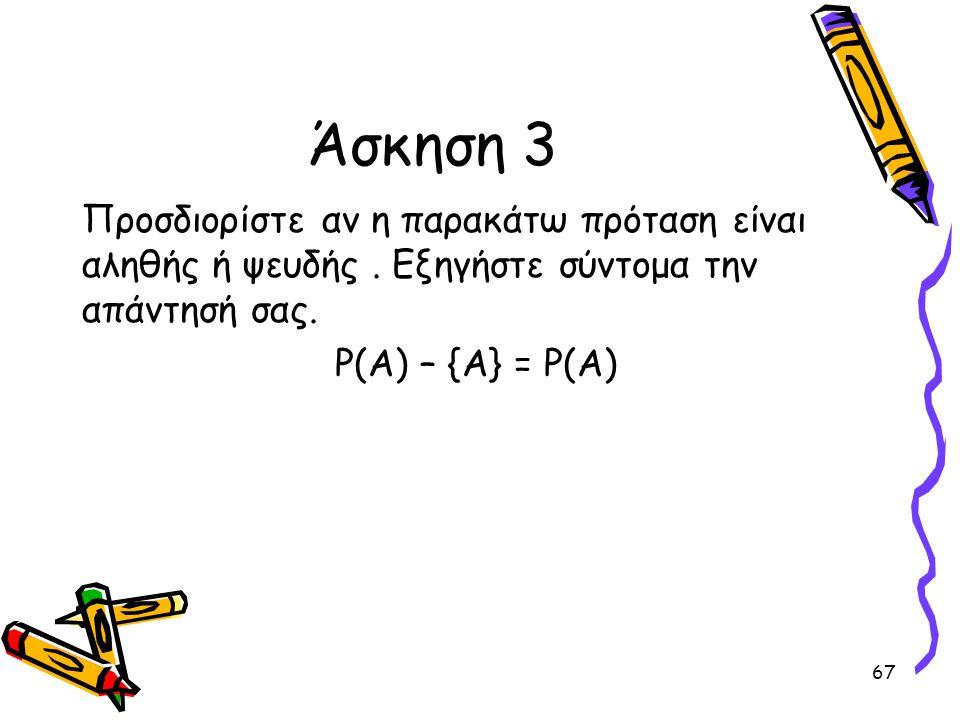 67 Άσκηση 3 Προσδιορίστε αν η παρακάτω πρόταση είναι αληθής ή ψευδής. Εξηγήστε σύντομα την απάντησή σας. P(A) – {A} = P(A)