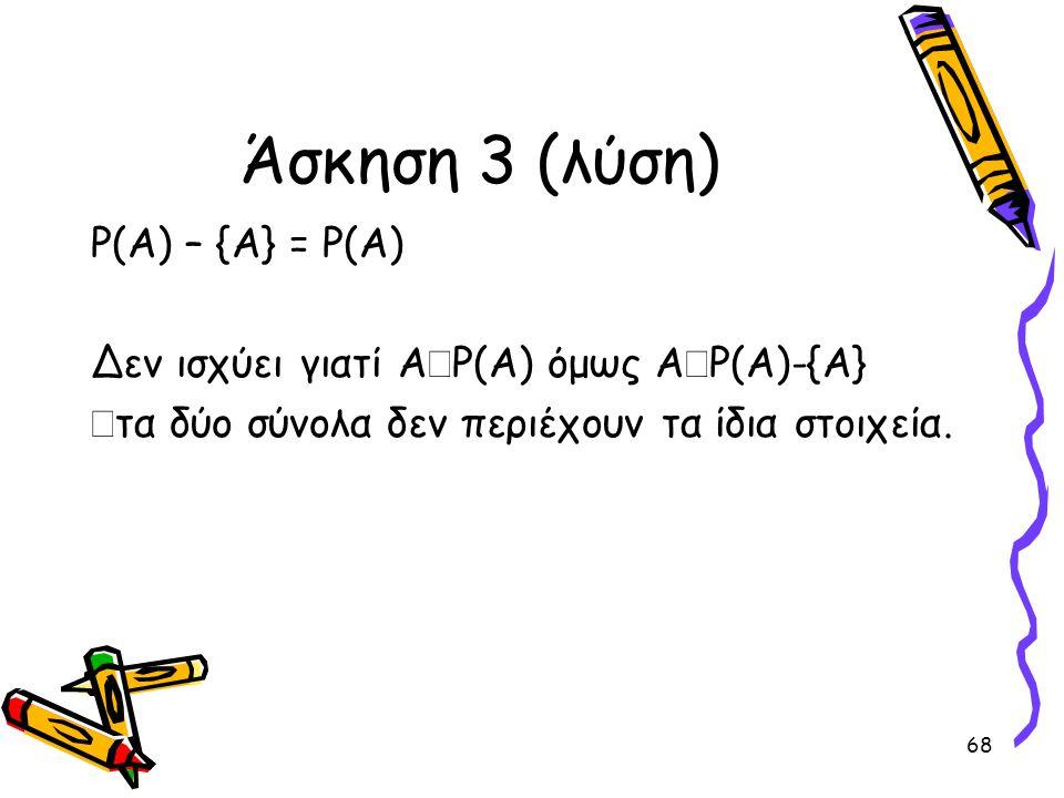 68 Άσκηση 3 (λύση) P(A) – {A} = P(A) Δεν ισχύει γιατί Α  P(A) όμως Α  P(A)-{A}  τα δύο σύνολα δεν περιέχουν τα ίδια στοιχεία.