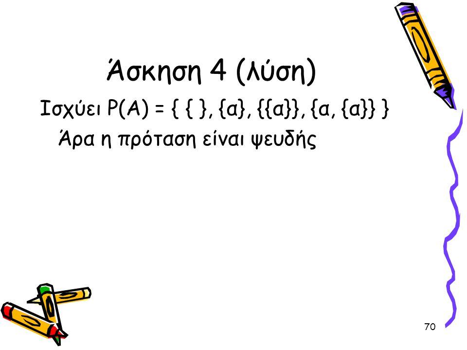 70 Άσκηση 4 (λύση) Ισχύει Ρ(Α) = { { }, {α}, {{α}}, {α, {α}} } Άρα η πρόταση είναι ψευδής