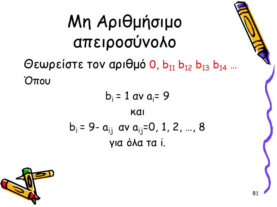 81 Μη Αριθμήσιμο απειροσύνολο Θεωρείστε τον αριθμό 0, b 11 b 12 b 13 b 14 … Όπου b i = 1 αν a i = 9 και b i = 9- a ij αν a ij =0, 1, 2, …, 8 για όλα τ