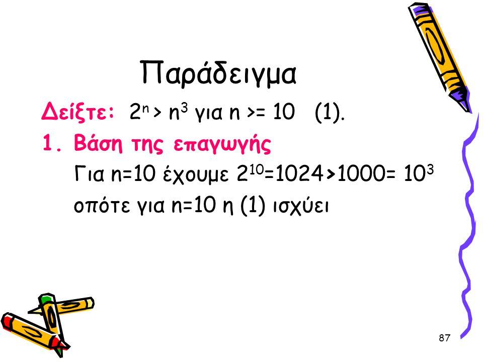 87 Παράδειγμα Δείξτε: 2 n > n 3 για n >= 10 (1). 1.Βάση της επαγωγής Για n=10 έχουμε 2 10 =1024>1000= 10 3 οπότε για n=10 η (1) ισχύει