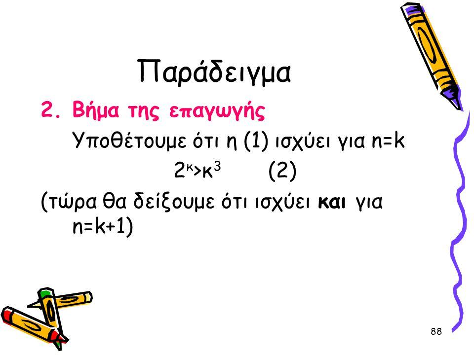 88 Παράδειγμα 2.Βήμα της επαγωγής Υποθέτουμε ότι η (1) ισχύει για n=k 2 κ >κ 3 (2) (τώρα θα δείξουμε ότι ισχύει και για n=k+1)