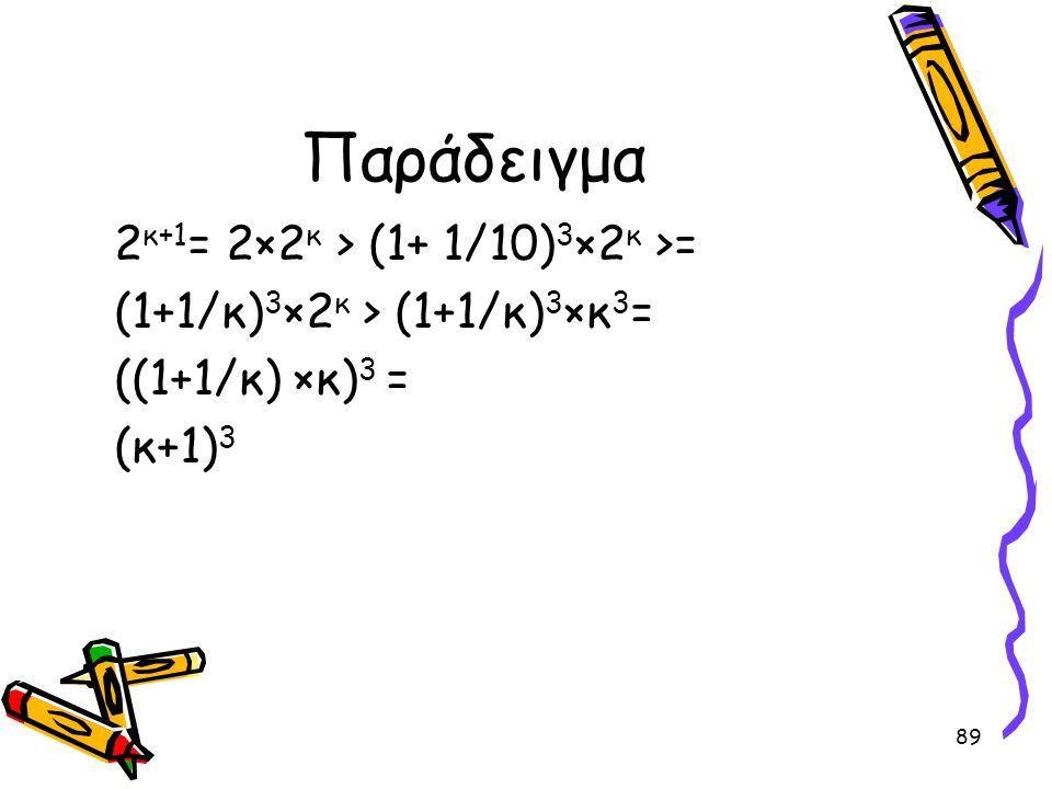 89 Παράδειγμα 2 κ+1 = 2×2 κ > (1+ 1/10) 3 ×2 κ >= (1+1/κ) 3 ×2 κ > (1+1/κ) 3 ×κ 3 = ((1+1/κ) ×κ) 3 = (κ+1) 3