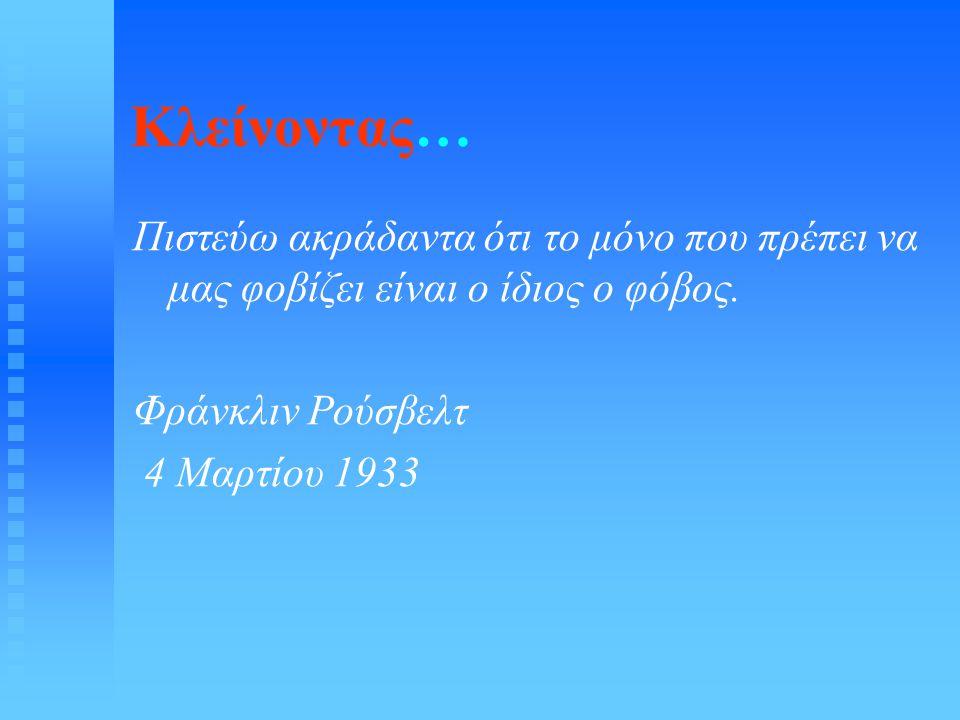 Κλείνοντας… Πιστεύω ακράδαντα ότι το μόνο που πρέπει να μας φοβίζει είναι ο ίδιος ο φόβος. Φράνκλιν Ρούσβελτ 4 Μαρτίου 1933