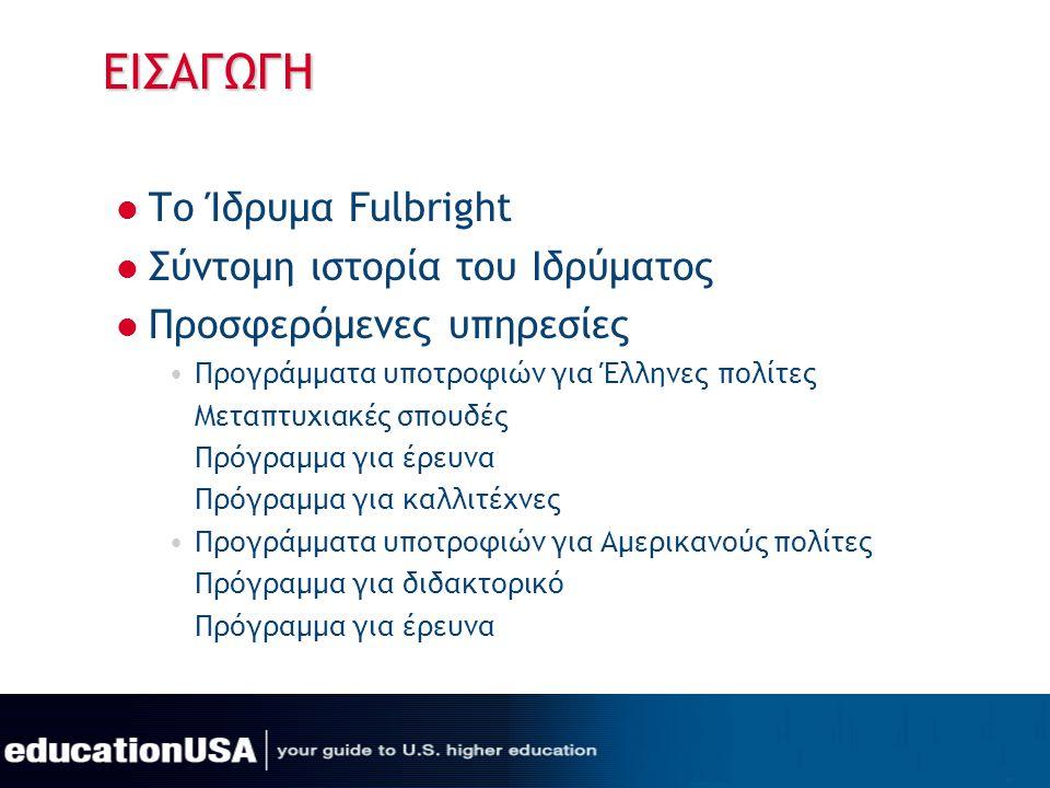 ΕΙΣΑΓΩΓΗ  Το Ίδρυμα Fulbright  Σύντομη ιστορία του Ιδρύματος  Προσφερόμενες υπηρεσίες •Προγράμματα υποτροφιών για Έλληνες πολίτες Μεταπτυχιακές σπο