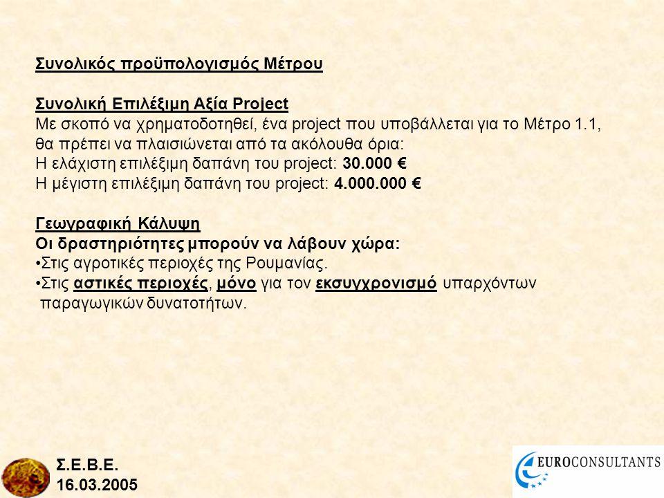 Συνολικός προϋπολογισμός Μέτρου Συνολική Επιλέξιμη Αξία Project Με σκοπό να χρηματοδοτηθεί, ένα project που υποβάλλεται για το Μέτρο 1.1, θα πρέπει να πλαισιώνεται από τα ακόλουθα όρια: Η ελάχιστη επιλέξιμη δαπάνη του project: 30.000 € Η μέγιστη επιλέξιμη δαπάνη του project: 4.000.000 € Γεωγραφική Κάλυψη Οι δραστηριότητες μπορούν να λάβουν χώρα: •Στις αγροτικές περιοχές της Ρουμανίας.