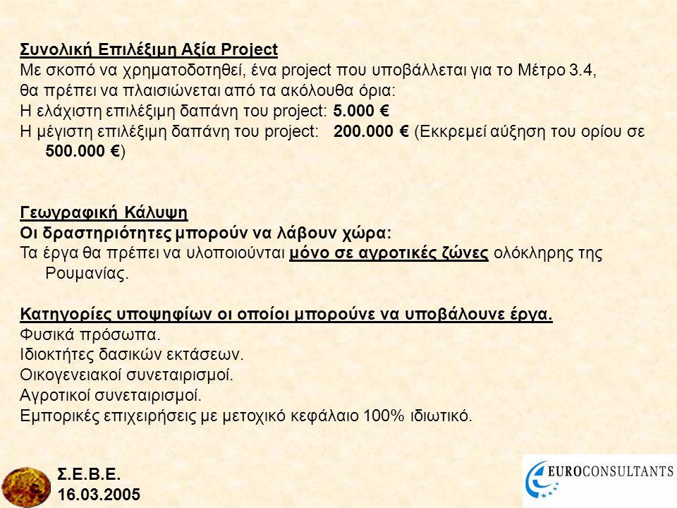 Συνολική Επιλέξιμη Αξία Project Με σκοπό να χρηματοδοτηθεί, ένα project που υποβάλλεται για το Μέτρο 3.4, θα πρέπει να πλαισιώνεται από τα ακόλουθα όρια: Η ελάχιστη επιλέξιμη δαπάνη του project: 5.000 € Η μέγιστη επιλέξιμη δαπάνη του project: 200.000 € (Εκκρεμεί αύξηση του ορίου σε 500.000 €) Γεωγραφική Κάλυψη Οι δραστηριότητες μπορούν να λάβουν χώρα: Τα έργα θα πρέπει να υλοποιούνται μόνο σε αγροτικές ζώνες ολόκληρης της Ρουμανίας.