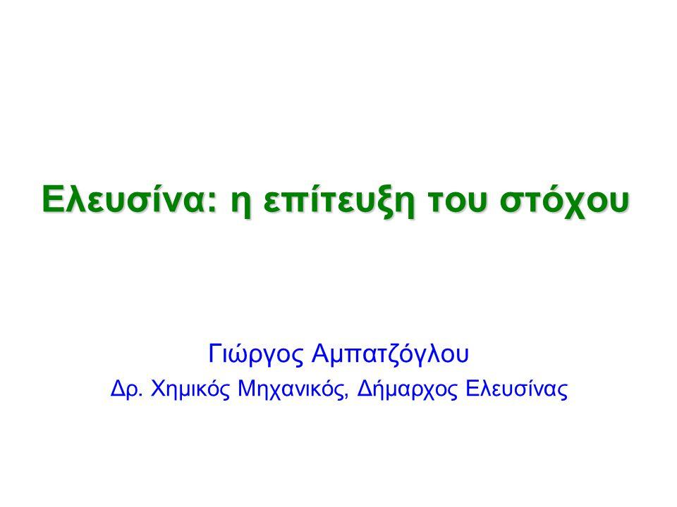 Ελευσίνα: η επίτευξη του στόχου Γιώργος Αμπατζόγλου Δρ. Χημικός Μηχανικός, Δήμαρχος Ελευσίνας